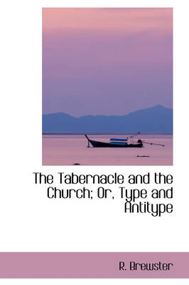 The Tabernacle and the Church; Or, Type and Antitype by R Brewster