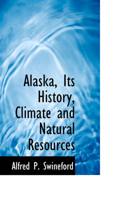 Alaska, Its History, Climate and Natural Resources by Alfred P Swineford