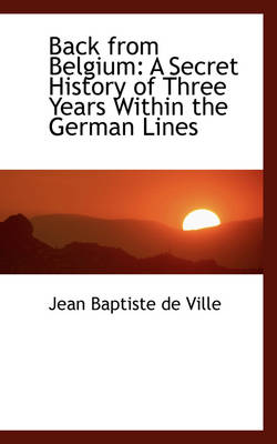 Back from Belgium A Secret History of Three Years Within the German Lines by Jean Baptiste De Ville