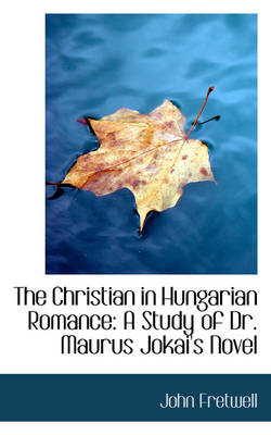 The Christian in Hungarian Romance A Study of Dr. Maurus Jokai's Novel by John Fretwell