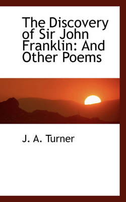 The Discovery of Sir John Franklin And Other Poems by J A Turner