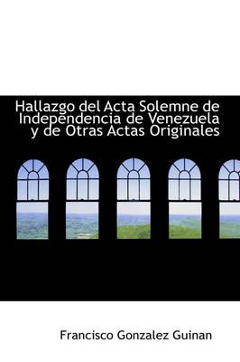 Hallazgo del ACTA Solemne de Independencia de Venezuela y de Otras Actas Originales by Francisco Gonzalez Guinan