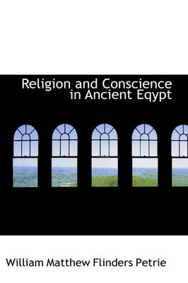 Religion and Conscience in Ancient Eqypt by William Matthew Flinders Petrie