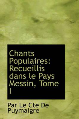 Chants Populaires Recueillis Dans Le Pays Messin, Tome I by Par Le Cte De Puymaigre