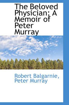 The Beloved Physician; A Memoir of Peter Murray by Robert Balgarnie