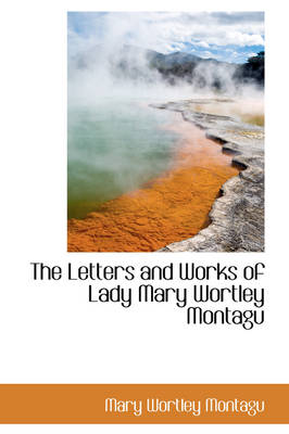 The Letters and Works of Lady Mary Wortley Montagu by Mary Wortley, Lady, Lad Montagu
