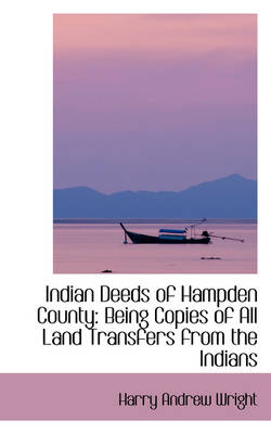 Indian Deeds of Hampden County Being Copies of All Land Transfers from the Indians by Harry Andrew Wright