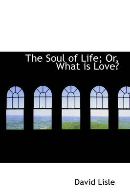 The Soul of Life; Or, What Is Love? by David (Consultant Radiologist at the Royal Children s and Brisbane Private Hospitals; and Associate Professor of Medical Lisle