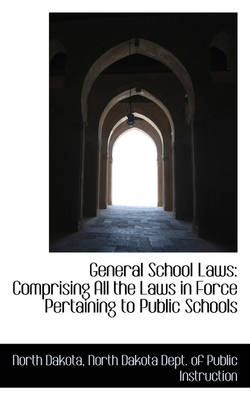 General School Laws Comprising All the Laws in Force Pertaining to Public Schools by North Dakota
