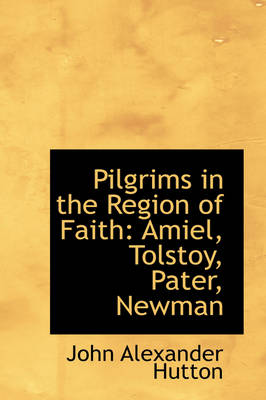 Pilgrims in the Region of Faith Amiel, Tolstoy, Pater, Newman by John Alexander Hutton