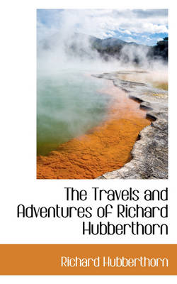 The Travels and Adventures of Richard Hubberthorn by Richard Hubberthorn
