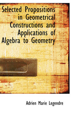 Selected Propositions in Geometrical Constructions and Applications of Algebra to Geometry by Adrien Marie Legendre