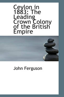 Ceylon in 1883 The Leading Crown Colony of the British Empire by John Ferguson
