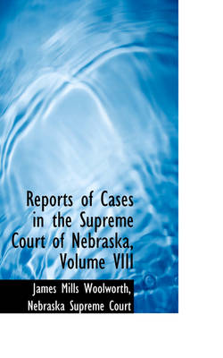 Reports of Cases in the Supreme Court of Nebraska, Volume VIII by James Mills Woolworth