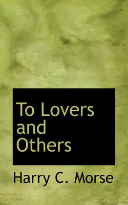 To Lovers and Others by Harry C Morse