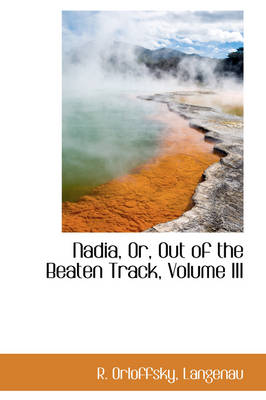 Nadia, Or, Out of the Beaten Track, Volume III by R Orloffsky Langenau