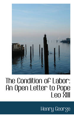 The Condition of Labor An Open Letter to Pope Leo XIII by Henry George