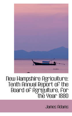 New Hampshire Agriculture Tenth Annual Report of the Board of Agrigulture, for the Year 1880 by James Adams