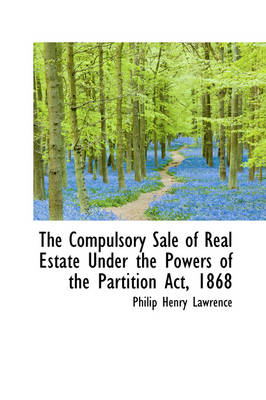 The Compulsory Sale of Real Estate Under the Powers of the Partition ACT, 1868 by Philip Henry Lawrence
