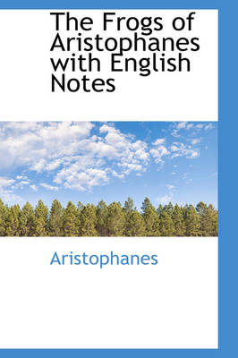 The Frogs of Aristophanes with English Notes by Aristophanes