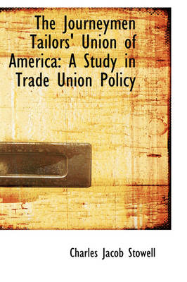 The Journeymen Tailors' Union of America A Study in Trade Union Policy by Charles Jacob Stowell