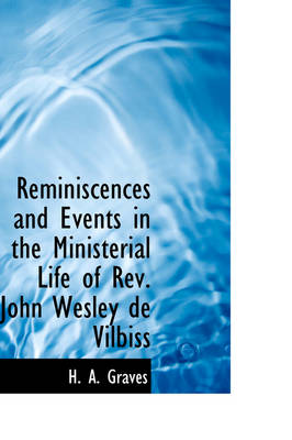 Reminiscences and Events in the Ministerial Life of REV. John Wesley de Vilbiss by H A Graves
