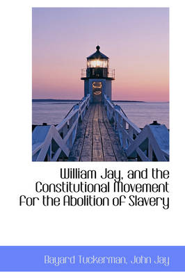 William Jay, and the Constitutional Movement for the Abolition of Slavery by Bayard Tuckerman