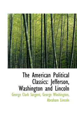 The American Political Classics Jefferson, Washington and Lincoln by George Clark Sargent