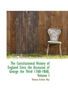 The Constitutional History of England Since the Accession of George the Third 1760-1860, Volume I by Thomas Erskine May