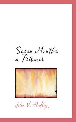 Seven Months a Prisoner by John V Hadley