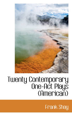 Twenty Contemporary One-Act Plays (American) by Frank Shay