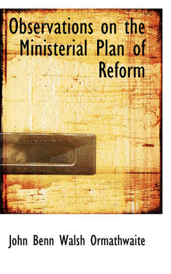 Observations on the Ministerial Plan of Reform by John Benn Walsh Ormathwaite
