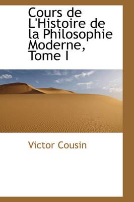 Cours de L'Histoire de La Philosophie Moderne, Tome I by Victor Cousin