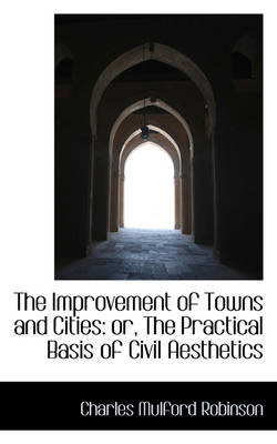 The Improvement of Towns and Cities Or, the Practical Basis of Civil Aesthetics by Charles Mulford Robinson