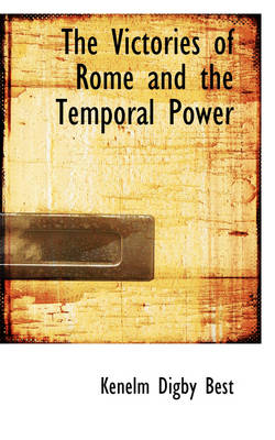 The Victories of Rome and the Temporal Power by Kenelm Digby Best