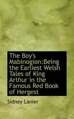 The Boy's Mabinogion Being the Earliest Welsh Tales of King Arthur in the Famous Red Book of Hergest by Sidney Lanier