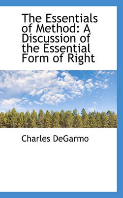 The Essentials of Method A Discussion of the Essential Form of Right by Charles Degarmo