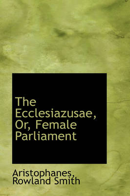 The Ecclesiazusae, Or, Female Parliament by Aristophanes Rowland Smith