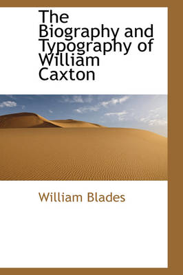 The Biography and Typography of William Caxton by William Blades