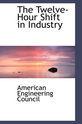 The Twelve-Hour Shift in Industry by American Engineerin Council