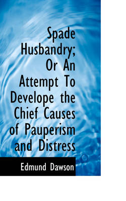 Spade Husbandry; Or an Attempt to Develope the Chief Causes of Pauperism and Distress by Edmund Dawson