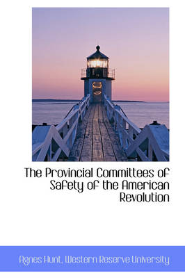 The Provincial Committees of Safety of the American Revolution by Agnes Hunt