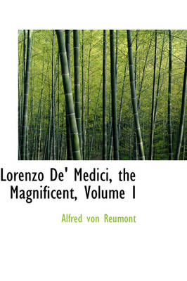 Lorenzo de' Medici, the Magnificent, Volume I by Alfred Von Reumont