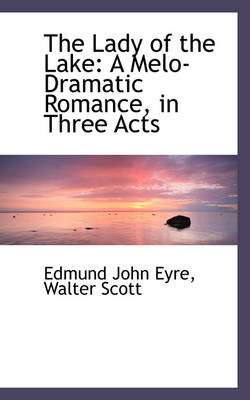 The Lady of the Lake A Melo-Dramatic Romance, in Three Acts by Edmund John Eyre