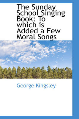 The Sunday School Singing Book To Which Is Added a Few Moral Songs by George Kingsley