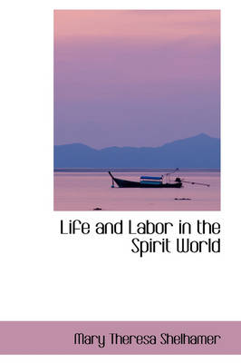 Life and Labor in the Spirit World by Mary Theresa Shelhamer