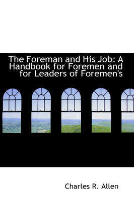 The Foreman and His Job A Handbook for Foremen and for Leaders of Foremen's by Charles R Allen