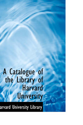A Catalogue of the Library of Harvard University by Harvard University Library