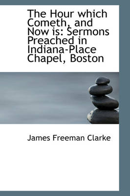 The Hour Which Cometh, and Now Is Sermons Preached in Indiana-Place Chapel, Boston by James Freeman Clarke