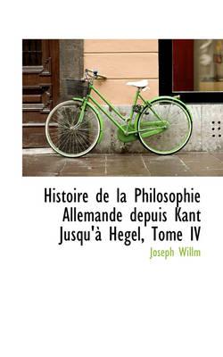 Histoire de La Philosophie Allemande Depuis Kant Jusqu'a Hegel, Tome IV by Joseph Willm